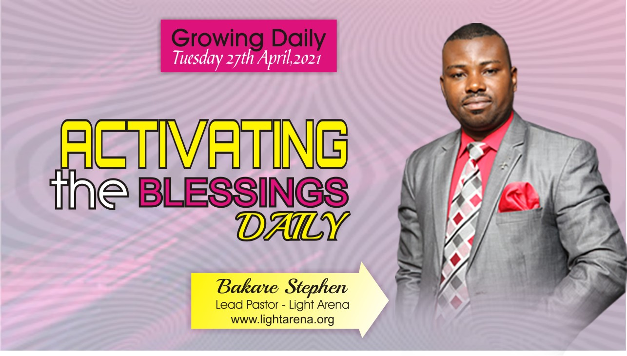 GROWING DAILY: ACTIVATING THE BLESSINGS DAILY - FRIDAY 30TH APRIL, 2021